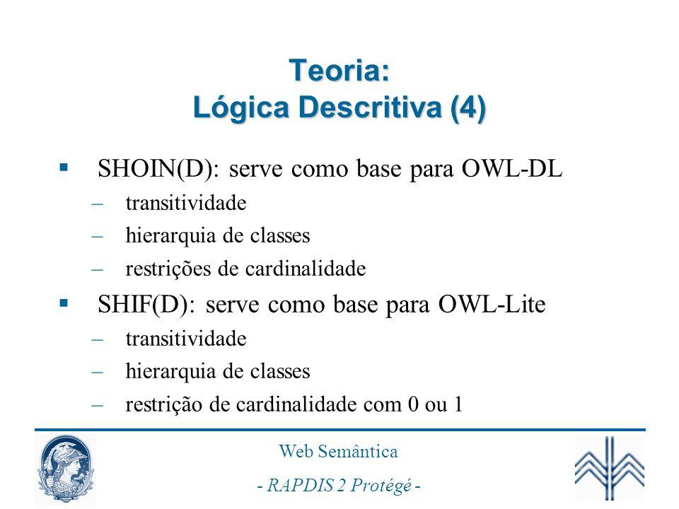 Web Semântica - RAPDIS 2 Protégé - Teoria: Lógica Descritiva (4) SHOIN(D): serve como base para OWL-DL –transitividade –hierarquia de classes –restriç