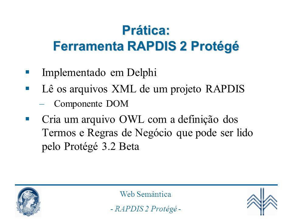 Web Semântica - RAPDIS 2 Protégé - Prática: Ferramenta RAPDIS 2 Protégé Implementado em Delphi Lê os arquivos XML de um projeto RAPDIS –Componente DOM