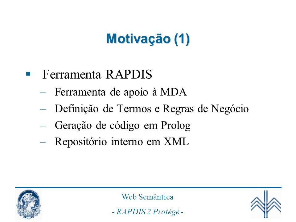 Web Semântica - RAPDIS 2 Protégé - Motivação (2) Prolog –Máquina de inferência existente (SWI-Prolog) –Lógica Descritiva Ferramenta Protégé –Apóia desenvolvimento de Ontologias Dissertação da aluna Alissandra Martins –Trabalhos futuros