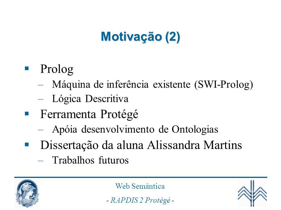 Web Semântica - RAPDIS 2 Protégé - Motivação (2) Prolog –Máquina de inferência existente (SWI-Prolog) –Lógica Descritiva Ferramenta Protégé –Apóia des