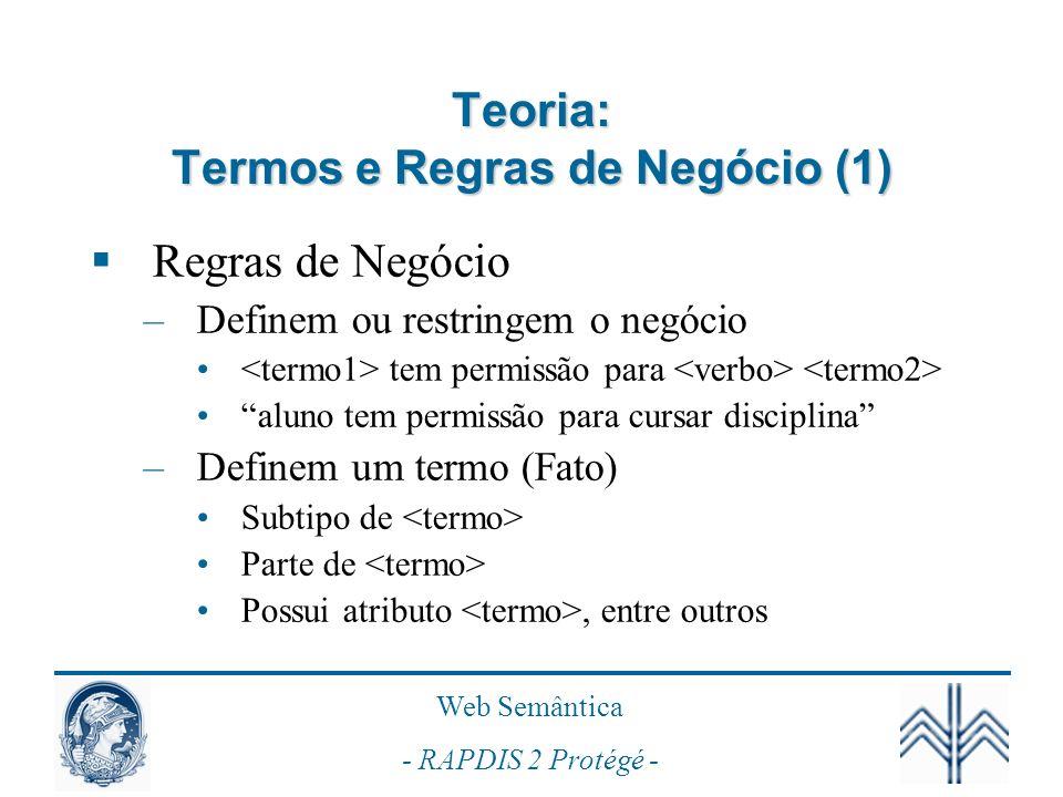 Web Semântica - RAPDIS 2 Protégé - Teoria: Termos e Regras de Negócio (1) Regras de Negócio –Definem ou restringem o negócio tem permissão para aluno