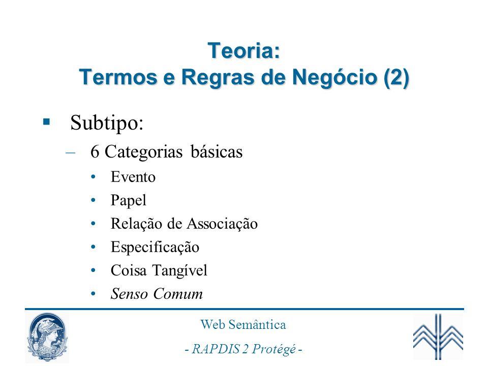 Web Semântica - RAPDIS 2 Protégé - Teoria: Termos e Regras de Negócio (2) Subtipo: –6 Categorias básicas Evento Papel Relação de Associação Especifica