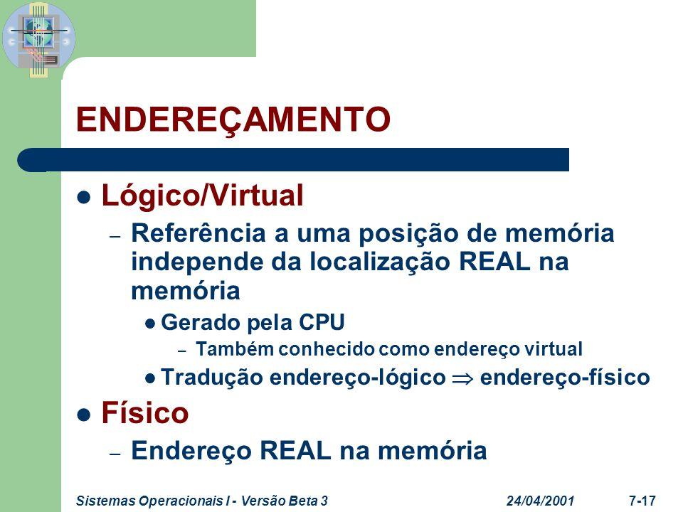 24/04/2001Sistemas Operacionais I - Versão Beta 37-17 ENDEREÇAMENTO Lógico/Virtual – Referência a uma posição de memória independe da localização REAL