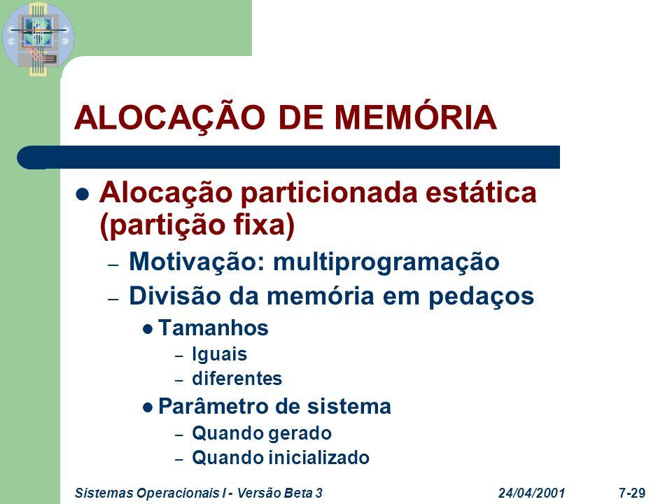 24/04/2001Sistemas Operacionais I - Versão Beta 37-30 ALOCAÇÃO DE MEMÓRIA Alocação particionada estática (partição fixa) Cada partição comporta processos com requisitos de memória menor ou igual a partição – Uso ineficiente da memória, causando desperdício de memória na partição (Fragmentação Interna) – Se todas as partições estiverem alocadas o S.O.