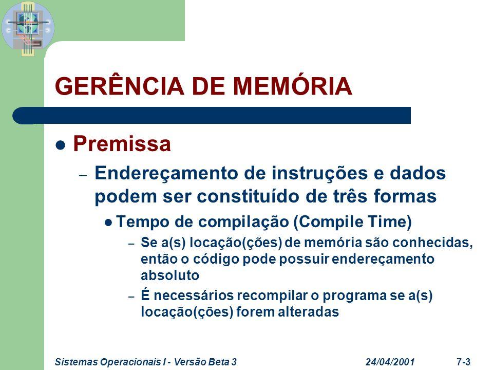 24/04/2001Sistemas Operacionais I - Versão Beta 37-4 GERÊNCIA DE MEMÓRIA Premissa – Endereçamento de instruções e dados podem ser constituído de três formas Tempo de carga (Load Time) – Se a(s) locação(ções) de memória não são conhecidas, é necessário gerar código relocável Tempo de execução (Execution Time) – Endereçamento é constituído dinamicamente, durante a execução, se o processo for movido de uma área de memória para outra – É necessário suporte de hardware para mapear os endereços