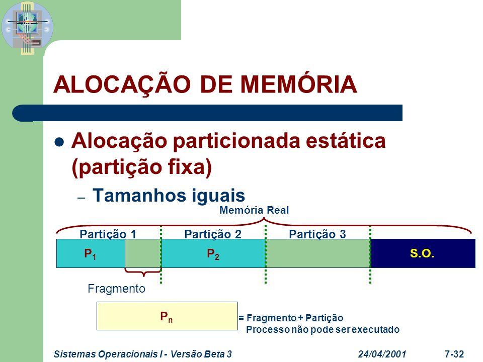 24/04/2001Sistemas Operacionais I - Versão Beta 37-33 ALOCAÇÃO DE MEMÓRIA Alocação particionada estática (partição fixa) – Tamanhos iguais Fragmento P n (Principal) P n (OVL) Carga do Ovl Carga do Principal P1P1 P2P2 Partição 1Partição 2Partição 3 S.O.