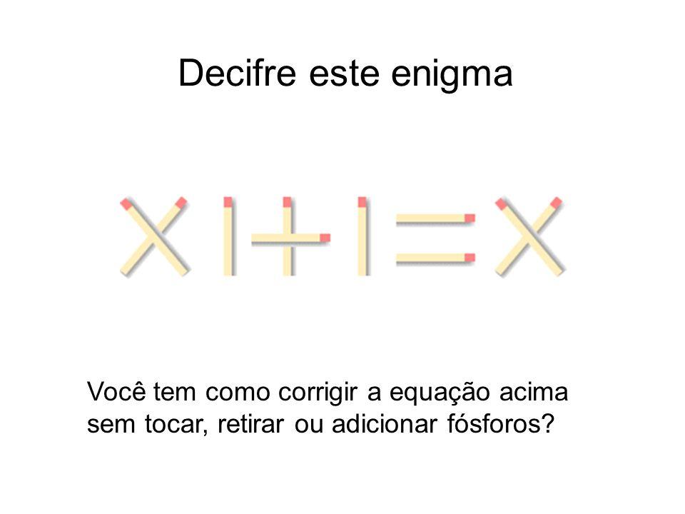 Decifre este enigma Você tem como corrigir a equação acima sem tocar, retirar ou adicionar fósforos?