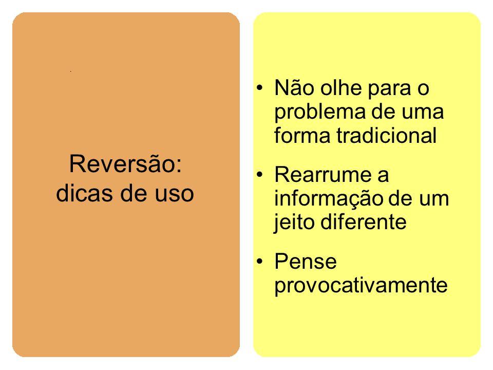 Reversão: dicas de uso Não olhe para o problema de uma forma tradicional Rearrume a informação de um jeito diferente Pense provocativamente