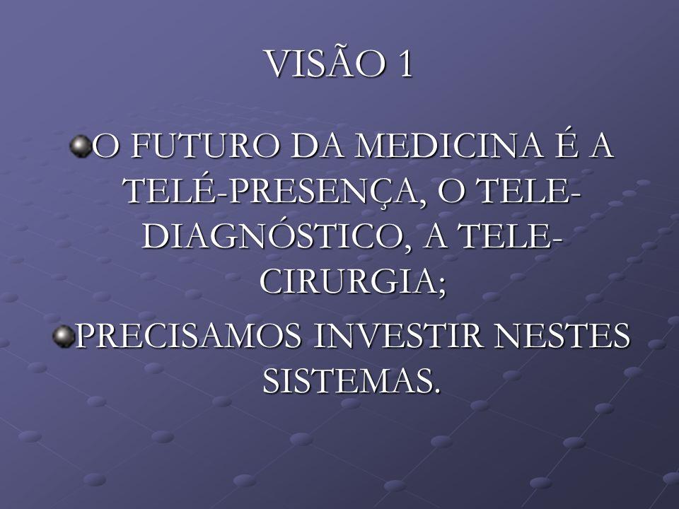 VISÃO 1 O FUTURO DA MEDICINA É A TELÉ-PRESENÇA, O TELE- DIAGNÓSTICO, A TELE- CIRURGIA; PRECISAMOS INVESTIR NESTES SISTEMAS.