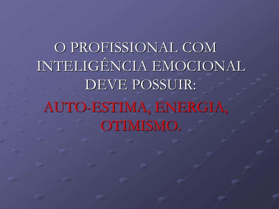 O PROFISSIONAL COM INTELIGÊNCIA EMOCIONAL DEVE POSSUIR: AUTO-ESTIMA, ENERGIA, OTIMISMO.