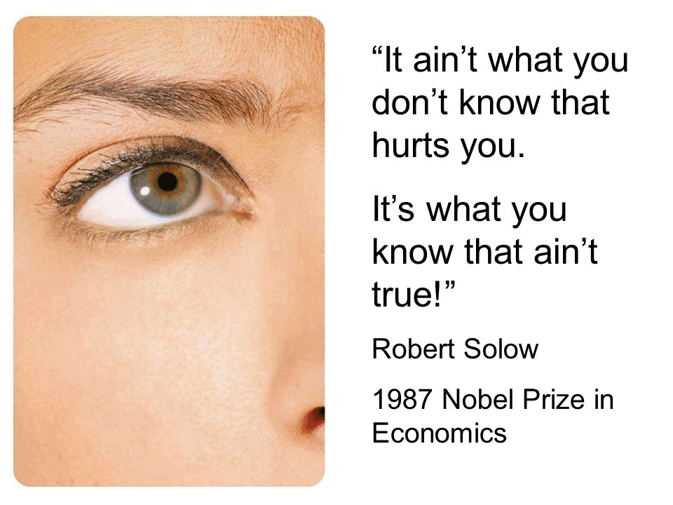 It aint what you dont know that hurts you. Its what you know that aint true! Robert Solow 1987 Nobel Prize in Economics