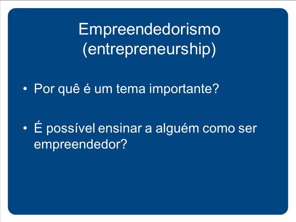 Por quê é um tema importante? Empreendedorismo (entrepreneurship) É possível ensinar a alguém como ser empreendedor?