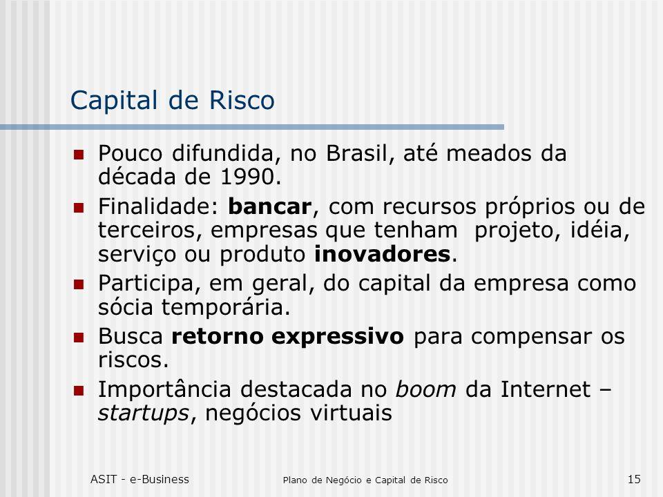 ASIT - e-Business Plano de Negócio e Capital de Risco 15 Capital de Risco Pouco difundida, no Brasil, até meados da década de 1990. Finalidade: bancar