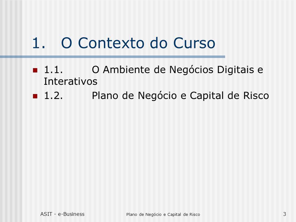 ASIT - e-Business Plano de Negócio e Capital de Risco 3 1.O Contexto do Curso 1.1.O Ambiente de Negócios Digitais e Interativos 1.2.Plano de Negócio e