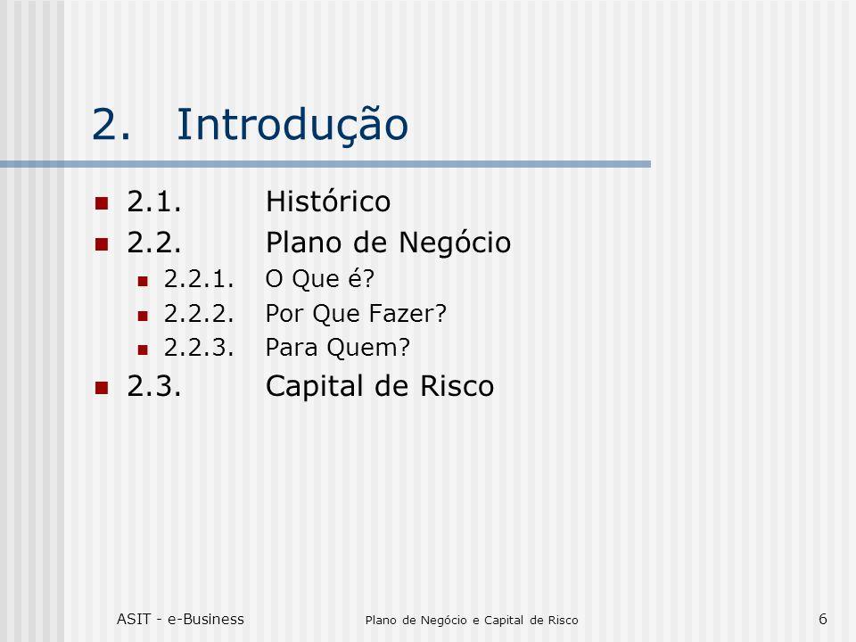 ASIT - e-Business Plano de Negócio e Capital de Risco 6 2.Introdução 2.1.Histórico 2.2.Plano de Negócio 2.2.1.O Que é? 2.2.2.Por Que Fazer? 2.2.3.Para