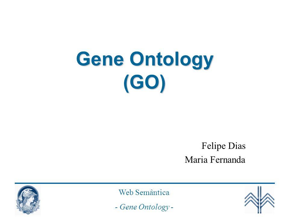 Web Semântica - Gene Ontology - Gene Ontology (GO) Felipe Dias Maria Fernanda