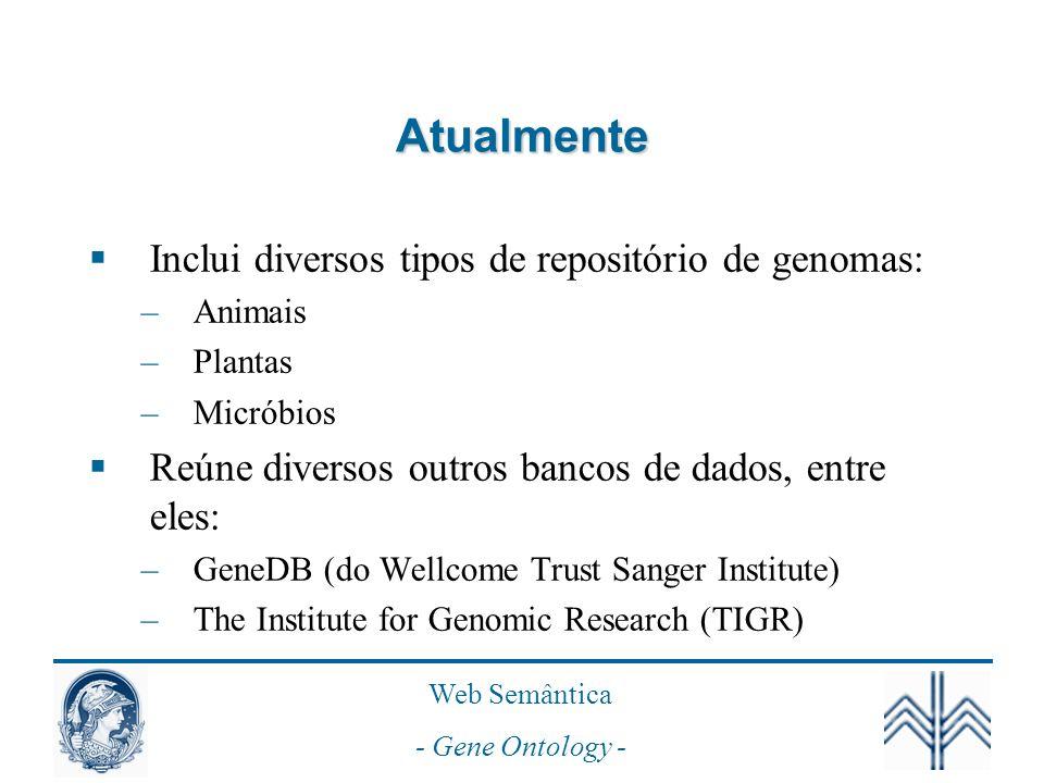 Web Semântica - Gene Ontology - Atualmente Inclui diversos tipos de repositório de genomas: –Animais –Plantas –Micróbios Reúne diversos outros bancos de dados, entre eles: –GeneDB (do Wellcome Trust Sanger Institute) –The Institute for Genomic Research (TIGR)