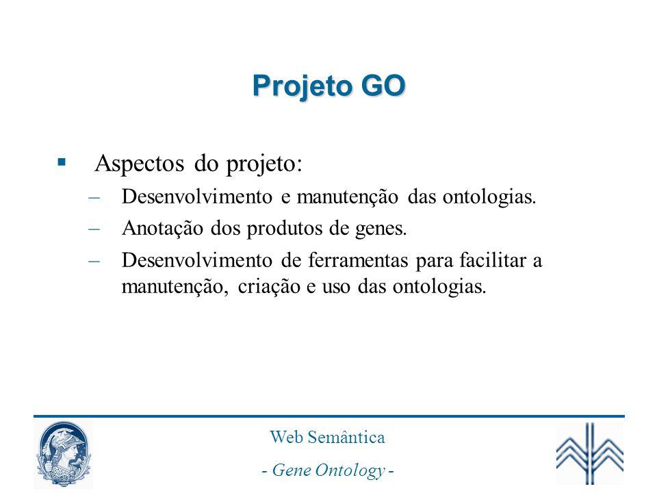 Web Semântica - Gene Ontology - Projeto GO Aspectos do projeto: –Desenvolvimento e manutenção das ontologias.