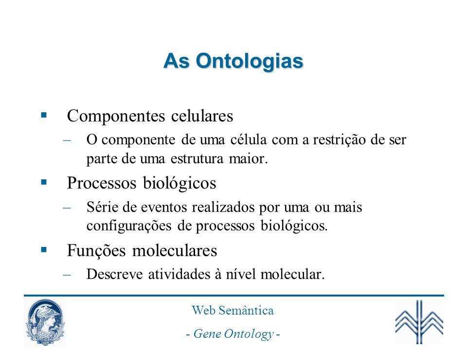 Web Semântica - Gene Ontology - As Ontologias Componentes celulares –O componente de uma célula com a restrição de ser parte de uma estrutura maior.