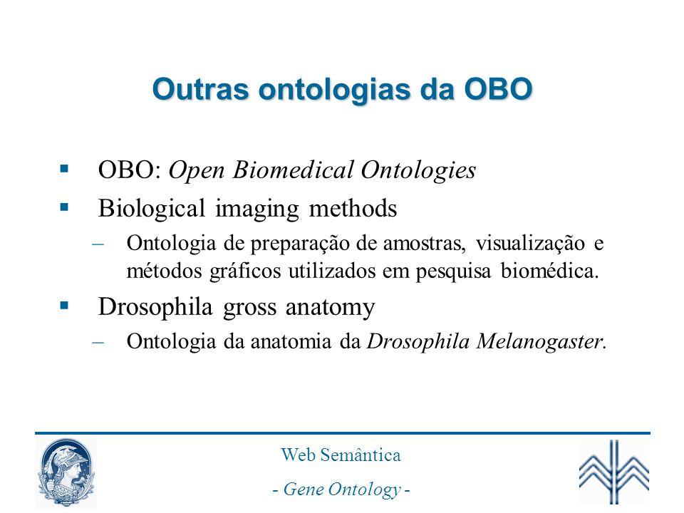 Web Semântica - Gene Ontology - Outras ontologias da OBO OBO: Open Biomedical Ontologies Biological imaging methods –Ontologia de preparação de amostras, visualização e métodos gráficos utilizados em pesquisa biomédica.