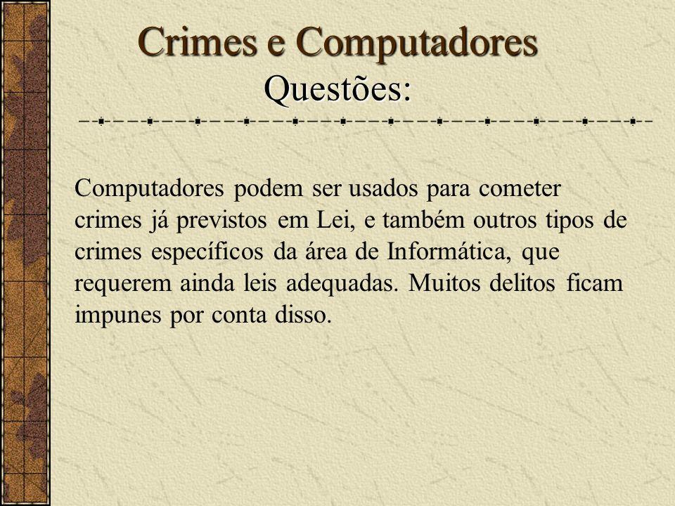 Crimes e Computadores Questões: Computadores podem ser usados para cometer crimes já previstos em Lei, e também outros tipos de crimes específicos da área de Informática, que requerem ainda leis adequadas.