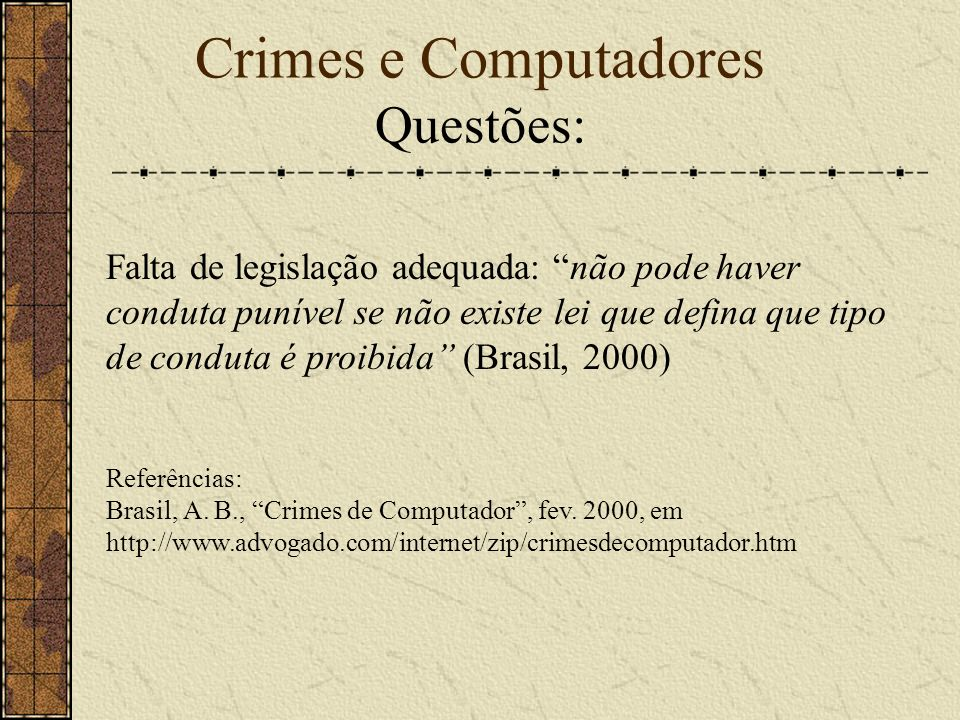 Crimes e Computadores Questões: Falta de legislação adequada: não pode haver conduta punível se não existe lei que defina que tipo de conduta é proibida (Brasil, 2000) Referências: Brasil, A.