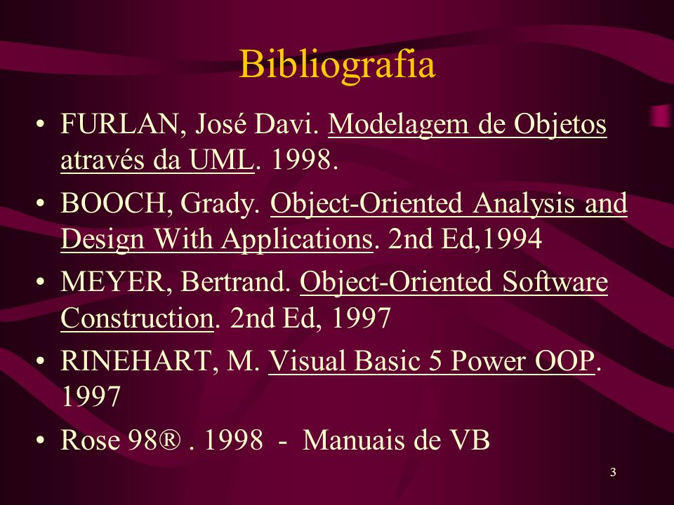 3 Bibliografia FURLAN, José Davi. Modelagem de Objetos através da UML. 1998. BOOCH, Grady. Object-Oriented Analysis and Design With Applications. 2nd