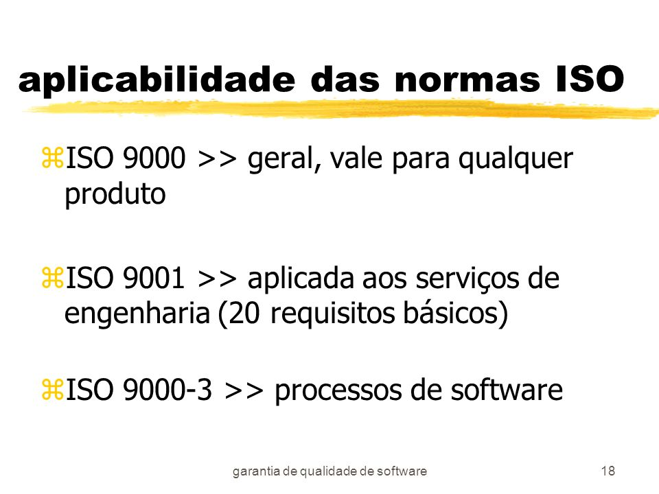 garantia de qualidade de software18 aplicabilidade das normas ISO zISO 9000 >> geral, vale para qualquer produto zISO 9001 >> aplicada aos serviços de