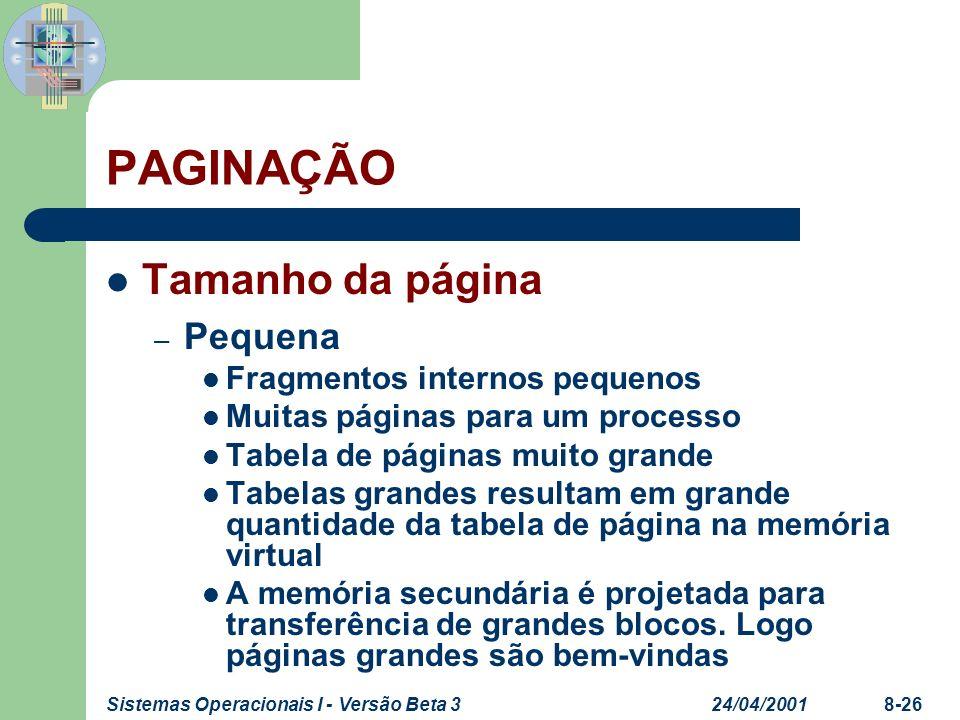 24/04/2001Sistemas Operacionais I - Versão Beta 38-26 PAGINAÇÃO Tamanho da página – Pequena Fragmentos internos pequenos Muitas páginas para um proces
