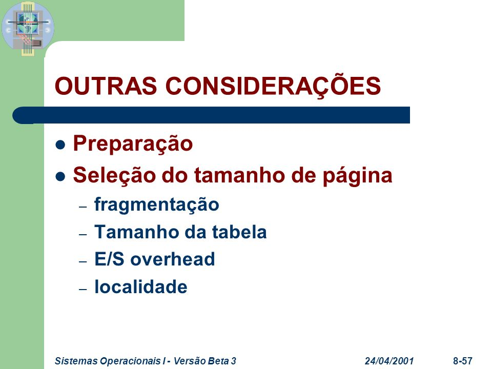 24/04/2001Sistemas Operacionais I - Versão Beta 38-57 OUTRAS CONSIDERAÇÕES Preparação Seleção do tamanho de página – fragmentação – Tamanho da tabela
