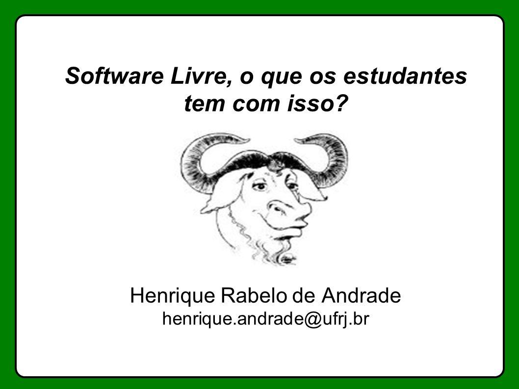 Software Livre, o que os estudantes tem com isso? Henrique Rabelo de Andrade henrique.andrade@ufrj.br