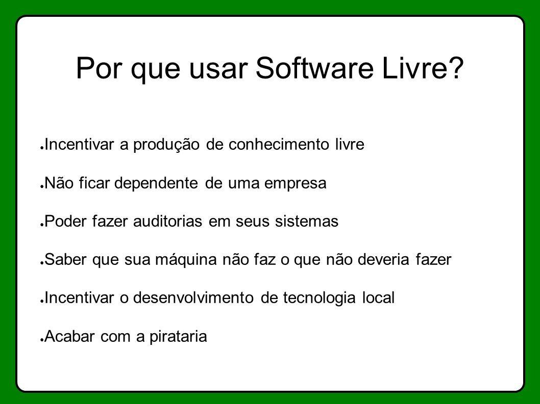 Por que usar Software Livre? Incentivar a produção de conhecimento livre Não ficar dependente de uma empresa Poder fazer auditorias em seus sistemas S