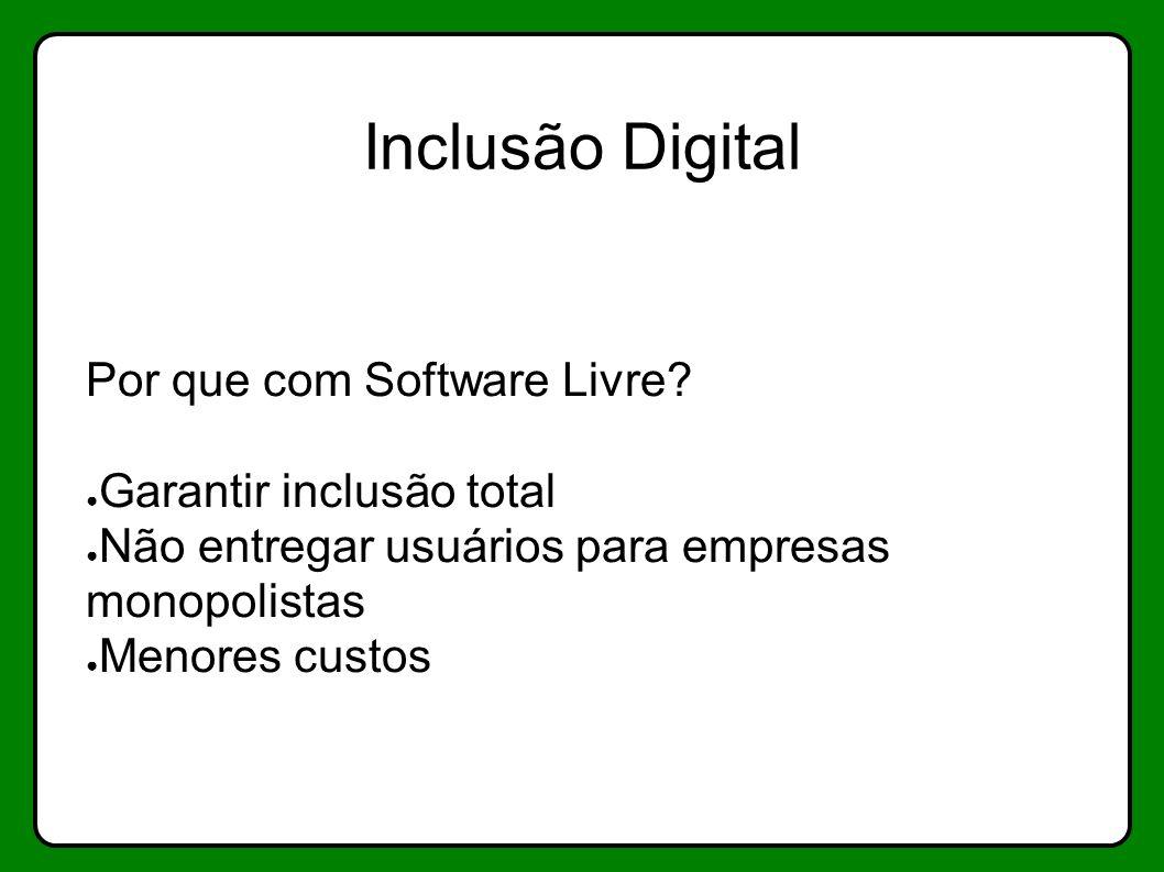 Inclusão Digital Por que com Software Livre? Garantir inclusão total Não entregar usuários para empresas monopolistas Menores custos