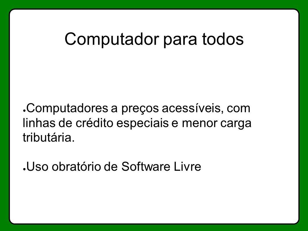 Computador para todos Computadores a preços acessíveis, com linhas de crédito especiais e menor carga tributária. Uso obratório de Software Livre