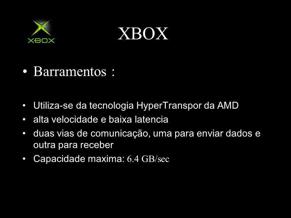 XBOX Barramentos : Utiliza-se da tecnologia HyperTranspor da AMD alta velocidade e baixa latencia duas vias de comunicação, uma para enviar dados e outra para receber Capacidade maxima: 6.4 GB/sec