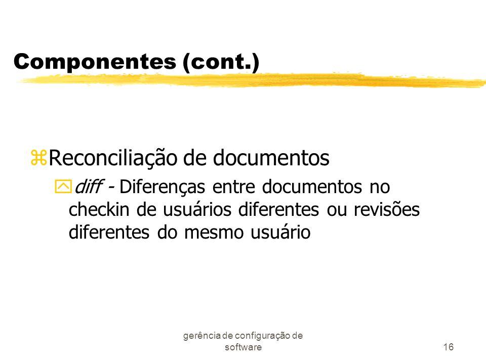 gerência de configuração de software16 Componentes (cont.) zReconciliação de documentos ydiff - Diferenças entre documentos no checkin de usuários dif
