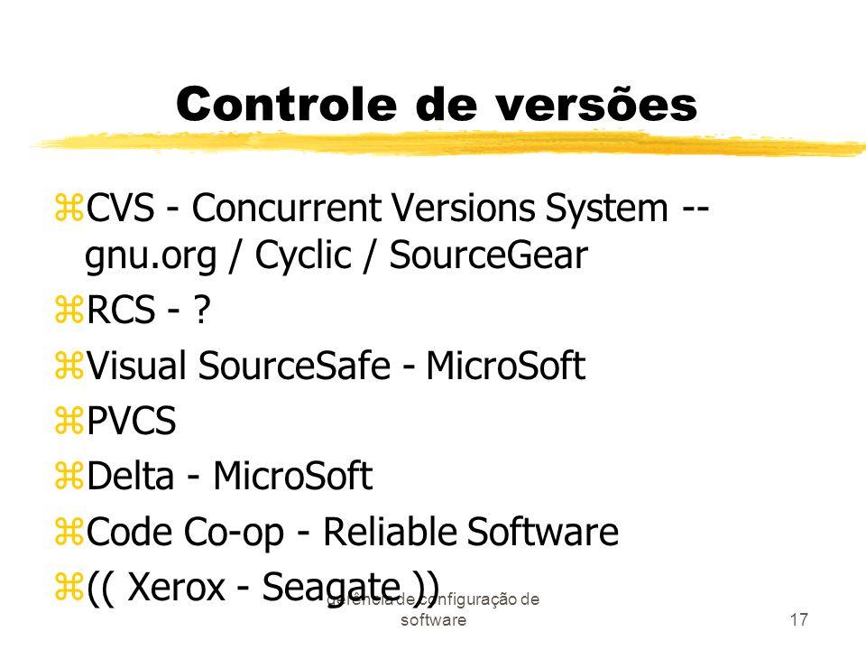 gerência de configuração de software17 Controle de versões zCVS - Concurrent Versions System -- gnu.org / Cyclic / SourceGear zRCS - ? zVisual SourceS