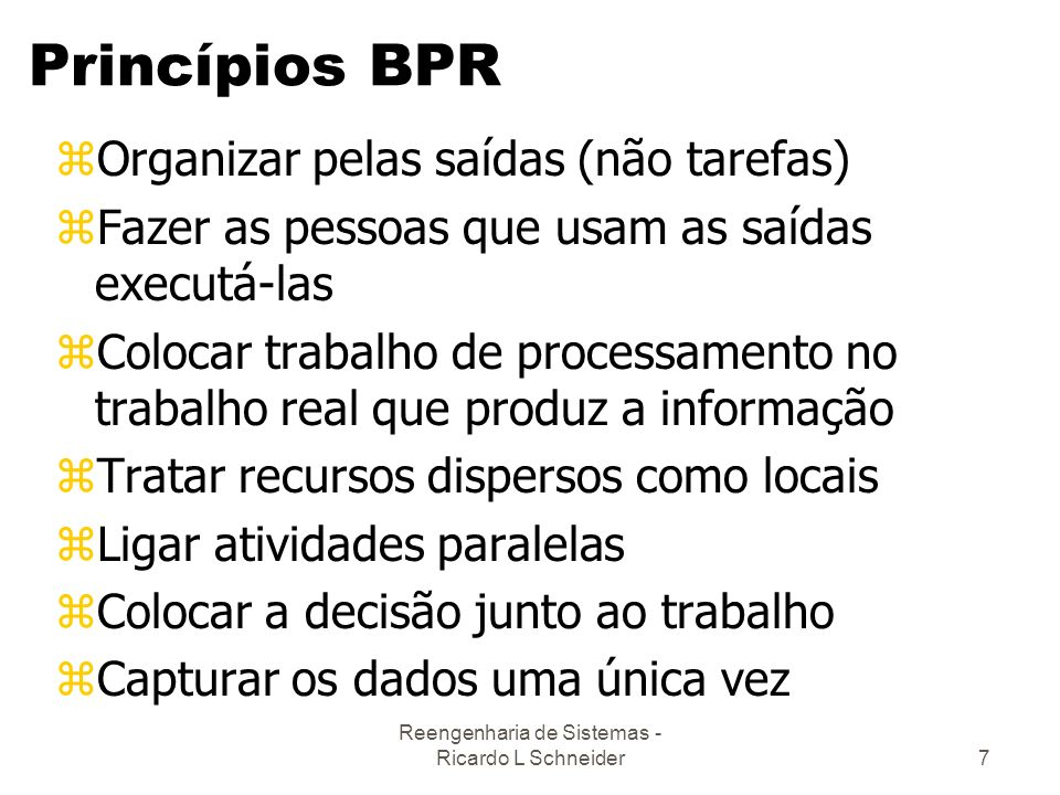 Reengenharia de Sistemas - Ricardo L Schneider7 Princípios BPR zOrganizar pelas saídas (não tarefas) zFazer as pessoas que usam as saídas executá-las