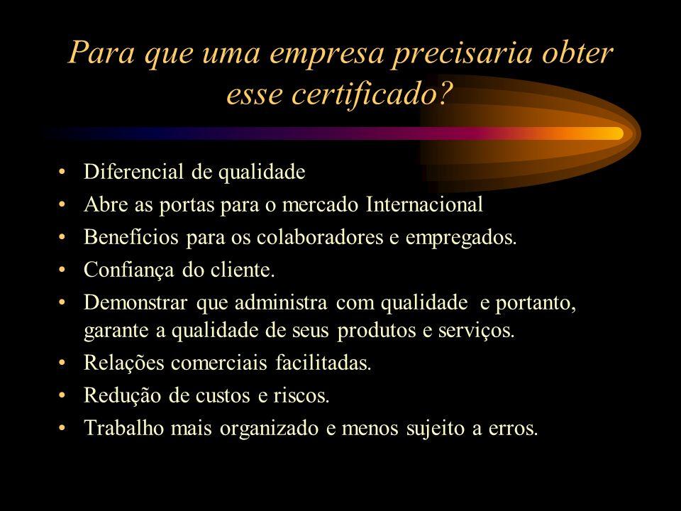 Para que uma empresa precisaria obter esse certificado? Diferencial de qualidade Abre as portas para o mercado Internacional Benefícios para os colabo