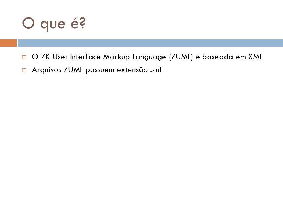 O que é? O ZK User Interface Markup Language (ZUML) é baseada em XML Arquivos ZUML possuem extensão.zul