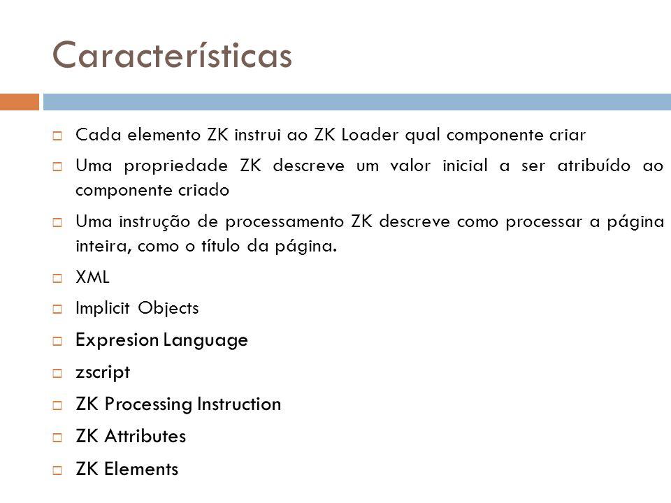 Características Cada elemento ZK instrui ao ZK Loader qual componente criar Uma propriedade ZK descreve um valor inicial a ser atribuído ao componente
