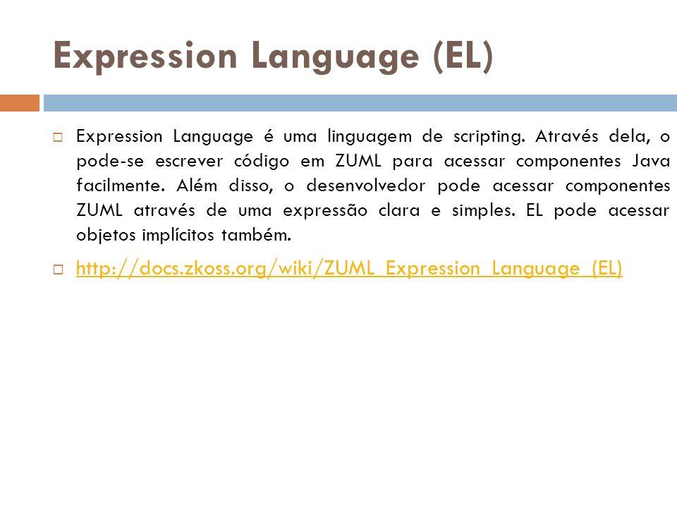 Expression Language (EL) Expression Language é uma linguagem de scripting. Através dela, o pode-se escrever código em ZUML para acessar componentes Ja