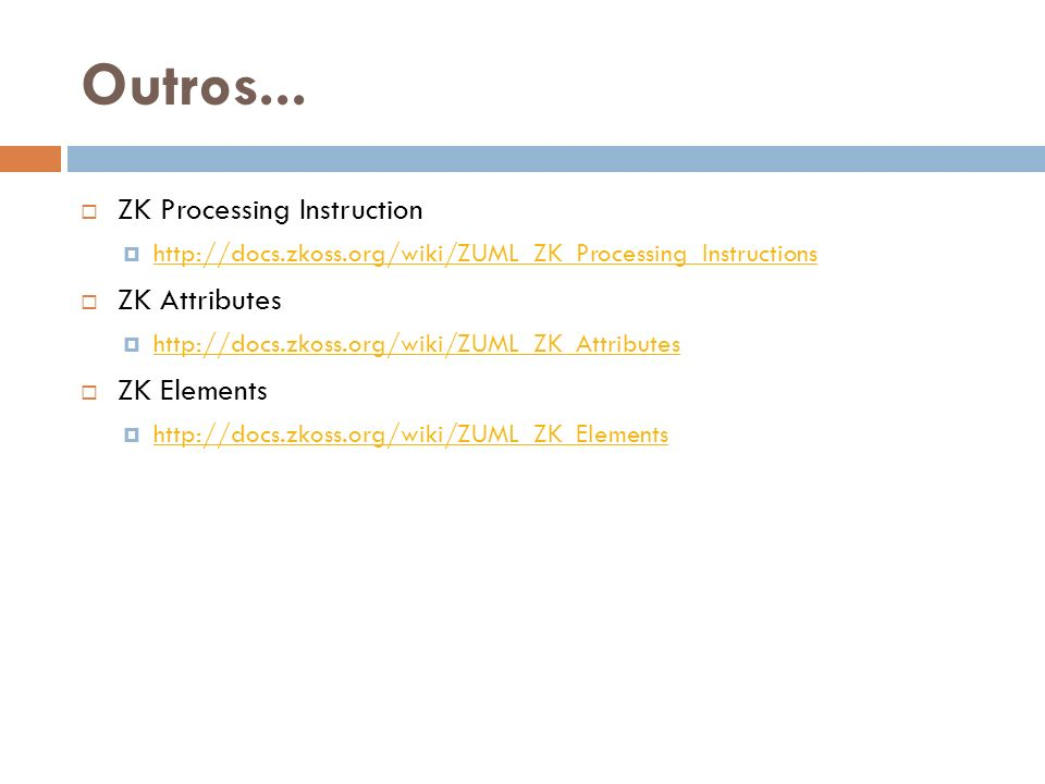Outros... ZK Processing Instruction http://docs.zkoss.org/wiki/ZUML_ZK_Processing_Instructions ZK Attributes http://docs.zkoss.org/wiki/ZUML_ZK_Attrib