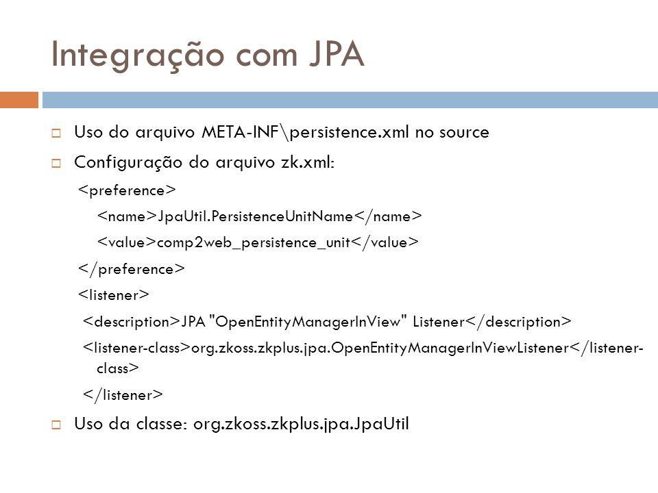 Integração com JPA Uso do arquivo META-INF\persistence.xml no source Configuração do arquivo zk.xml: JpaUtil.PersistenceUnitName comp2web_persistence_