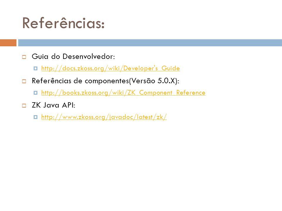 Referências: Guia do Desenvolvedor: http://docs.zkoss.org/wiki/Developer's_Guide Referências de componentes(Versão 5.0.X): http://books.zkoss.org/wiki