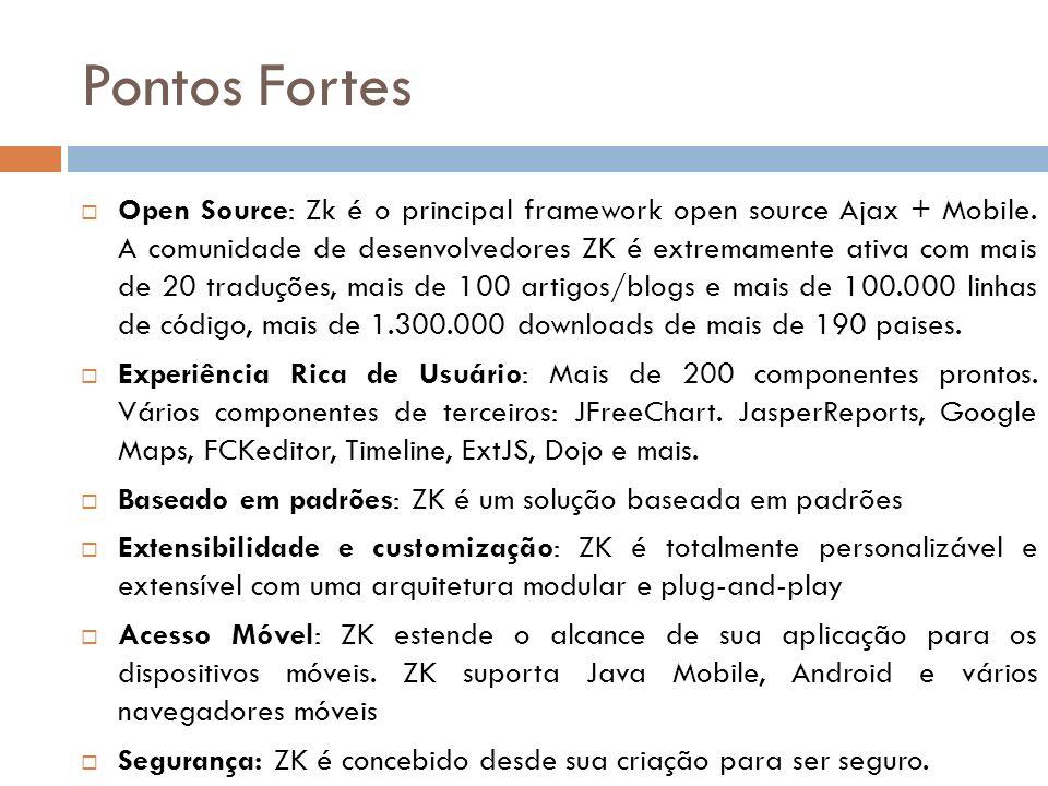 Pontos Fortes Open Source: Zk é o principal framework open source Ajax + Mobile. A comunidade de desenvolvedores ZK é extremamente ativa com mais de 2