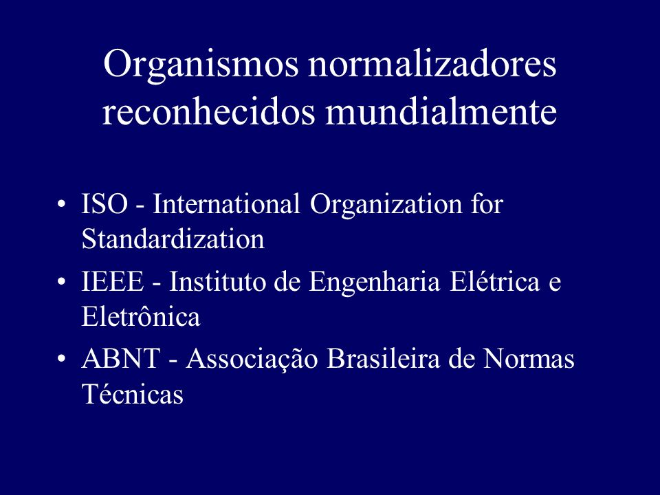 Organismos normalizadores reconhecidos mundialmente ISO - International Organization for Standardization IEEE - Instituto de Engenharia Elétrica e Ele