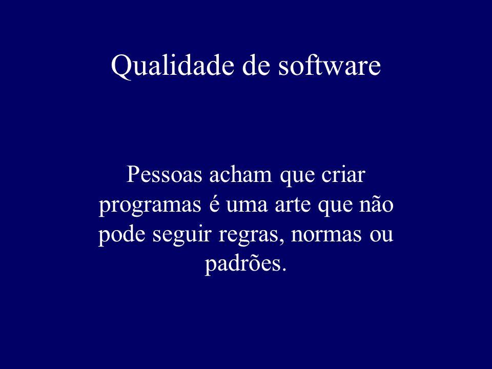 Qualidade de software Pessoas acham que criar programas é uma arte que não pode seguir regras, normas ou padrões.