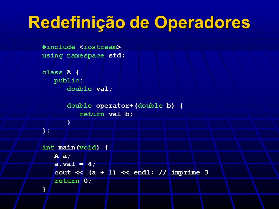 Redefinição de Operadores #include using namespace std; class A { public: double val; double operator+(double b) { return val-b; } }; int main(void) {