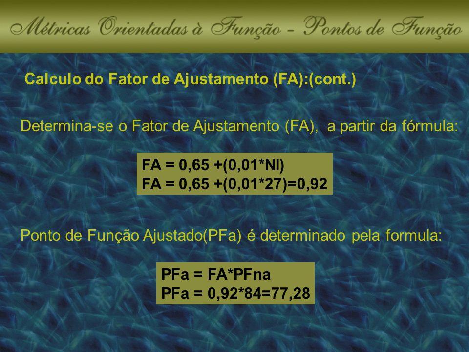 Determina-se o Fator de Ajustamento (FA), a partir da fórmula: FA = 0,65 +(0,01*NI) FA = 0,65 +(0,01*27)=0,92 Ponto de Função Ajustado(PFa) é determinado pela formula: PFa = FA*PFna PFa = 0,92*84=77,28
